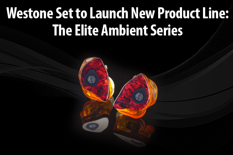 Westone Set to Launch New Product Line: The Elite Ambient Series