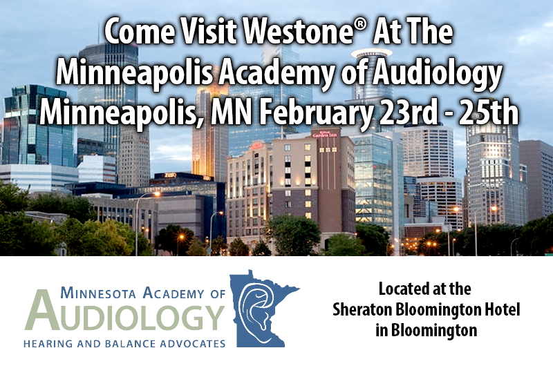 Come Visit Westone® At The Minneapolis Academy of Audiology Minneapolis, MN February 23rd - 25th